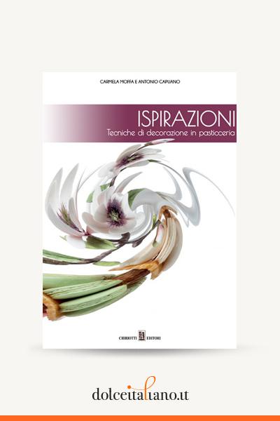 Ispirazioni - Tecniche di decorazione in pasticceria di Carmela Moffa e Antonio Capuano