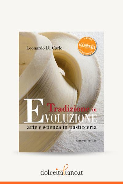 Tradizione in Evoluzione arte e scienza in pasticceria - 3° ristampa aggiornata di Leonardo Di Carlo