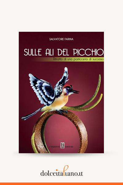 Sulle ali del picchio - Ritratto di una pasticceria di successo di Salvatore Farina